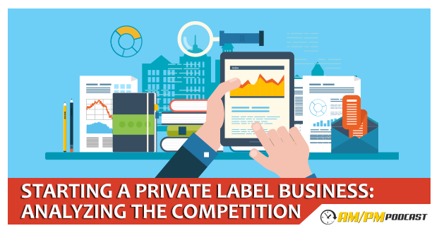 Episode 7 - Starting a Private Label Business-Analyzing the Competition