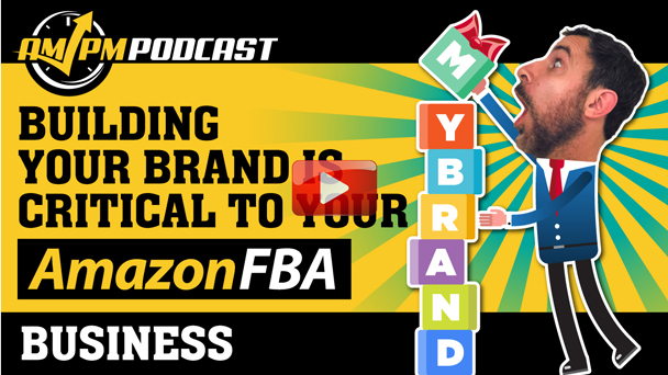 Building Your Brand Is Critical to Your Amazon FBA Business - EP141