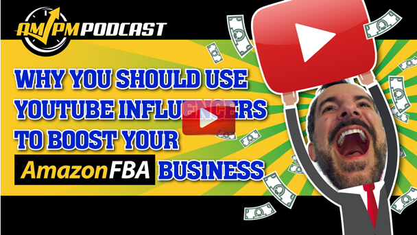 Why You Should Use YouTube Influencers to Boost Your Amazon FBA Business - AMPM PODCAST EP152