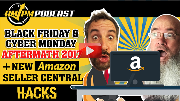 Black Friday & Cyber Monday Results 2017 + New Amazon Seller Central Hacks - AMPM PODCAST EP154